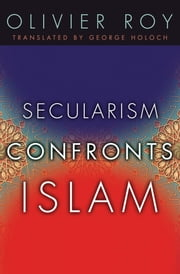 Secularism Confronts Islam ebook by Olivier Roy,George Holoch