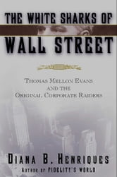 The White Sharks of Wall Street - Thomas Mellon Evans and the Original Corporate Raiders ebook by Diana B. Henriques