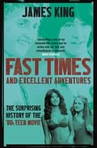 Fast Times and Excellent Adventures - The Surprising History of the '80s Teen Movie ebook by James King