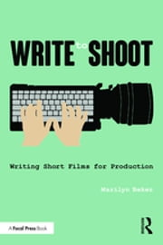 Write to Shoot - Writing Short Films for Production ebook by Marilyn Beker
