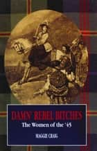 Damn' Rebel Bitches - The Women of the '45 ebook by M Craig, Maggie Craig
