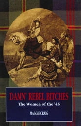Damn' Rebel Bitches - The Women of the '45 ebook by M Craig,Maggie Craig