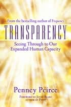 Transparency - Seeing Through to Our Expanded Human Capacity ebook by Penney Peirce