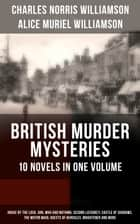 BRITISH MURDER MYSTERIES – 10 Novels in One Volume: House by the Lock, Girl Who Had Nothing, Second Latchkey, Castle of Shadows, The Motor Maid, Guests of Hercules, Brightener and more ebook by Charles Norris Williamson, Alice Muriel Williamson, M. Leone Bracker,...
