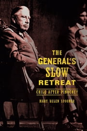 The General's Slow Retreat - Chile after Pinochet ebook by Mary Helen Spooner