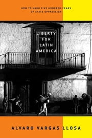 Liberty for Latin America - How to Undo Five Hundred Years of State Oppression ebook by Alvaro Vargas Llosa