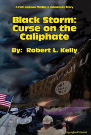 Black Storm: Curse on the Caliphate - A Colt Jackson Thriller & Adventure Story ebook by Robert L. Kelly