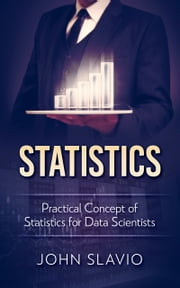 Statistics - Practical Concept of Statistics for Data Scientists ebook by John Slavio