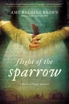 Flight of the Sparrow - A Novel of Early America ebook by Amy Belding Brown