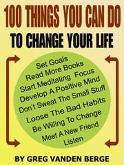 100 Things You Can Do, To Change Your Life ebook by Greg Vanden Berge