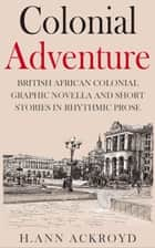 Colonial Adventure : British African Colonial Graphic Novella and Short Stories in Rhythmic Prose - Colonial Historical Fiction Series ebook by H. Ann Ackroyd