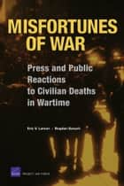 Misfortunes of War - Press and Public Reactions to Civilian Deaths in Wartime ebook by Eric V. Larson, Bogdan Savych