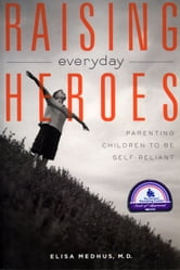 Raising Everyday Heroes - Parenting Children To Be Self-Reliant ebook by Elisa Medhus M.D., M.D.