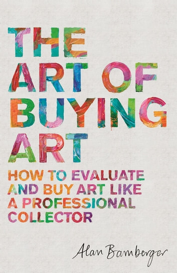 The Art of Buying Art - How to evaluate and buy art like a professional collector ebook by Alan Bamberger