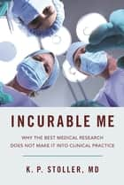 Incurable Me - Why the Best Medical Research Does Not Make It into Clinical Practice ebook by Kenneth Stoller