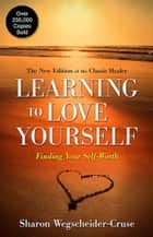 Learning to Love Yourself - Finding Your Self-Worth ebook by Sharon Wegscheider-Cruse