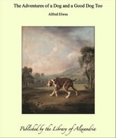 The Adventures of a Dog and a Good Dog Too ebook by Alfred Elwes