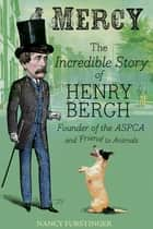 Mercy - The Incredible Story of Henry Bergh, Founder of the ASPCA and Friend to Animals ebook by Nancy Furstinger