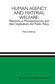 Human Agency and Material Welfare: Revisions in Microeconomics and their Implications for Public Policy ebook by Morris Altman