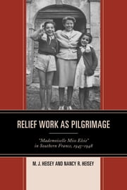 "Relief Work as Pilgrimage - ""Mademoiselle Miss Elsie"" in Southern France, 1945–1948 ebook by M. J. Heisey,Nancy Heisey"