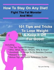 How To Stay On Any Diet! Fight The Fat Monster & Win! - 101 Tips And Tricks To Help You Lose Weight And Keep It Off. ebook by Lynn Herring