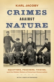Crimes against Nature - Squatters, Poachers, Thieves, and the Hidden History of American Conservation ebook by Karl Jacoby