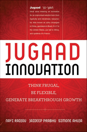 Jugaad Innovation - Think Frugal, Be Flexible, Generate Breakthrough Growth ebook by Navi Radjou,Jaideep Prabhu,Simone Ahuja