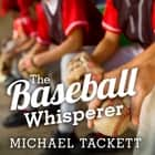 The Baseball Whisperer - A Small-Town Coach Who Shaped Big League Dreams audiobook by Michael Tackett, Mike Chamberlain
