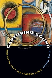 Capturing Sound - How Technology Has Changed Music ebook by Mark Katz