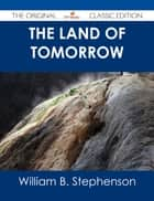 The Land of Tomorrow - The Original Classic Edition ebook by William B. Stephenson