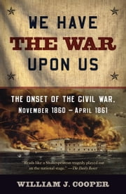 We Have the War Upon Us - The Onset of the Civil War, November 1860-April 1861 ebook by William J. Cooper