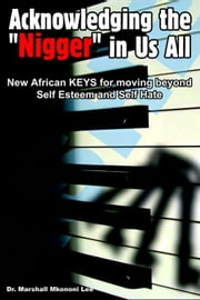 Acknowledging the Nigger in Us All - New African Keys for Moving Beyond Self Esteem and Self Hate ebook by Mkononi, Marshall Lee