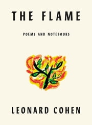 The Flame - Poems Notebooks Lyrics Drawings ebook by Leonard Cohen