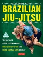 Brazilian Jiu-Jitsu - The Ultimate Guide to Dominating Brazilian Jiu-Jitsu and Mixed Martial Arts Combat 電子書 by Alexandre Paiva