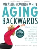 Aging Backwards - Reverse the Aging Process and Look 10 Years Younger in 30 Minutes a Day eBook by Miranda Esmonde-White