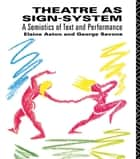 Theatre as Sign System - A Semiotics of Text and Performance ebook by Elaine Aston, George Savona