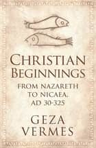 Christian Beginnings - From Nazareth to Nicaea, AD 30-325 ebook by Geza Vermes