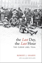 The Last Day, The Last Hour - The Currie Libel Trial ebook by Robert J. Sharpe