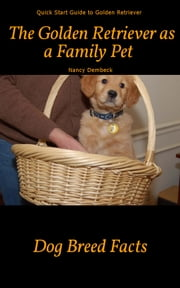 The Golden Retriever as a Family Pet - Quick Start Guide to Golden Retriever Dog Breed Facts ebook by Nancy Dembeck