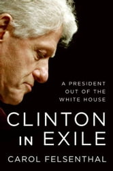Clinton in Exile - A President Out of the White House ebook by Carol Felsenthal