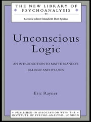 Unconscious Logic - An Introduction to Matte Blanco's Bi-Logic and Its Uses ebook by Eric Rayner
