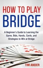 How to Play Bridge - A Beginner's Guide to Learning the Game, Bids, Hands, Cards, and Strategies to Win at Bridge ebook by Tim Ander