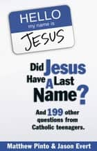 Did Jesus Have a Last Name? - And 199 Other Questions from Catholic Teenagers ebook by Matthew Pinto, Jason Evert
