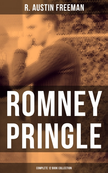 ROMNEY PRINGLE - Complete 12 Book Collection - The Assyrian Rejuvenator, The Foreign Office Despatch, The Chicago Heiress, The Lizard's Scale, The Paste Diamonds, The Kailyard Novel, The Submarine Boat, The Kimblerley Fugitive and more ebook by R. Austin Freeman