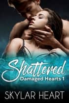 Shattered - He's trouble. She's falling apart. ebook by Skylar Heart