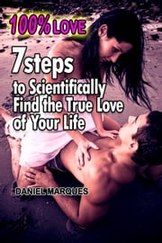 100% Love: 7 Steps to Scientifically Find the True Love of Your Life ebook by Daniel Marques