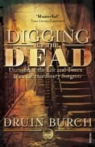 Digging Up the Dead - Uncovering the Life and Times of an Extraordinary Surgeon ebook by Druin Burch