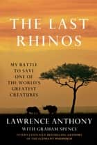 The Last Rhinos - My Battle to Save One of the World's Greatest Creatures ebook by Lawrence Anthony, Graham Spence