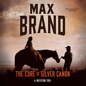 The Cure of Silver Cañon - A Western Trio audiobook by Max Brand