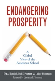 Endangering Prosperity - A Global View of the American School ebook by Eric A. Hanushek,Paul E. Peterson,Ludger Woessmann,Lawrence H. Summers